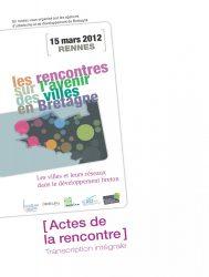 Les rencontres sur l'avenir des villes en Bretagne. Les villes et leurs réseaux dans le développement breton. Actes de la rencontre du 15 mars 2012 à Rennes. Transcription intégrale.